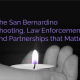 The San Bernardino Shooting, Law Enforcement and Partnerships that Matter