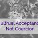 Cultural Acceptance, Not Coercion